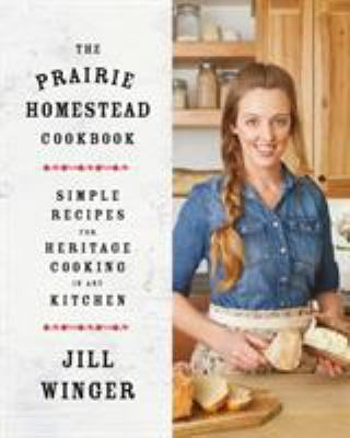 The prairie homestead cookbook :  simple recipes for heritage cooking in any kitchen