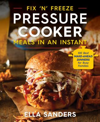 Fix 'n' freeze pressure cooker meals in an instant :  100 best make-ahead dinners for busy families