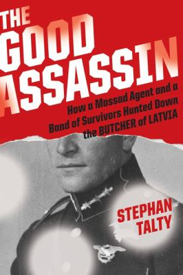 The good assassin :  how a Mossad agent and a band of survivors hunted down the Butcher of Latvia