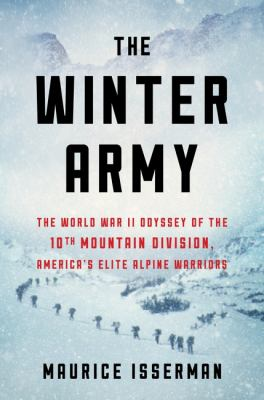 The winter army : the World War II odyssey of the 10th Mountain Division, America's elite alpine warriors