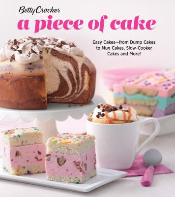Betty Crocker a piece of cake :  easy cakes from dump cakes to mug cakes, slow-cooker cakes and more!