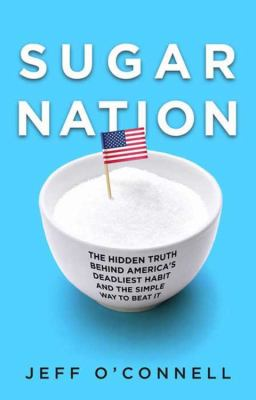 Sugar nation [electronic resource] :  the hidden truth behind America's deadliest habit and the simple way to beat it