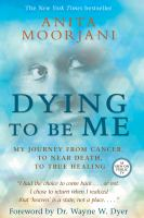 Dying to Be Me My Journey from Cancer, to Near Death, to True Healing
