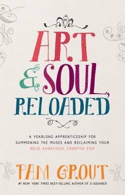 Art & soul, reloaded : a yearlong apprenticeship for summoning the muses and reclaiming your bold, audacious, creative side