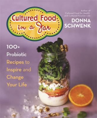 Cultured food in a jar :  100+ probiotic recipes to inspire and change your life