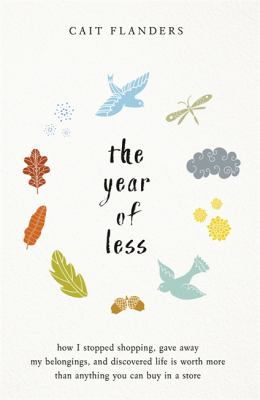 The year of less :  how I stopped shopping, gave away my belongings, and discovered life is worth more than anything you can buy in a store