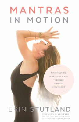 Mantras in motion :  manifesting what you want through mindful movement