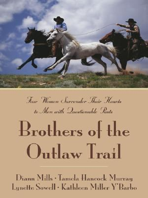 Brothers of the outlaw trail :  four women surrender their hearts to men with questionable pasts