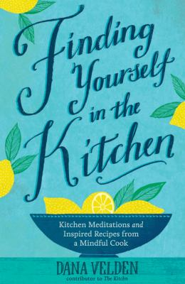 Finding yourself in the kitchen :  kitchen meditations and inspired recipes from a mindful cook