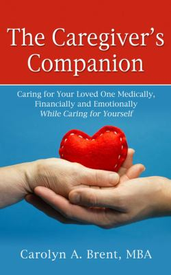 The caregiver's companion : caring for your loved one medically, financially and emotionally while caring for yourself