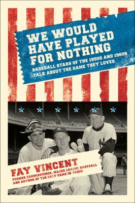 We would have played for nothing : baseball stars of the 1950s and 1960s talk about the game they loved