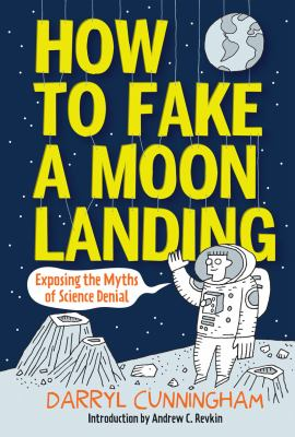 How to fake a moon landing : exposing the myths of science denial