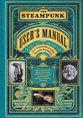 The steampunk user's manual : an illustrated practical and whimsical guide to creating retro-futurist dreams