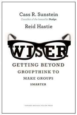 Wiser : getting beyond groupthink to make groups smarter