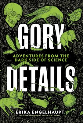 Gory details : adventures from the dark side of science