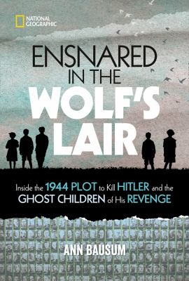 Ensnared in the Wolf's Lair : inside the 1944 plot to kill Hitler and the ghost children of his revenge