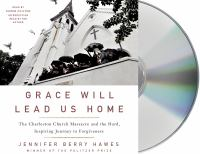 Grace Will Lead Us Home the Charleston Church Massacre and the Hard, Inspiring Journey to Forgiveness