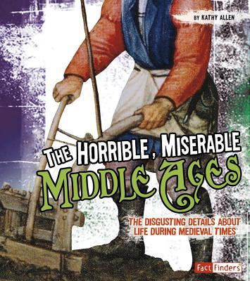 The horrible, miserable Middle Ages : the disgusting details about life during medieval times