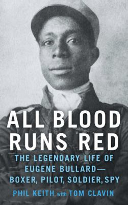 All blood runs red : the legendary life of Eugene Bullard -- boxer, pilot, soldier, spy