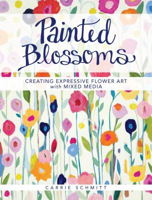 Painted blossoms :  creating expressive flower art with mixed media