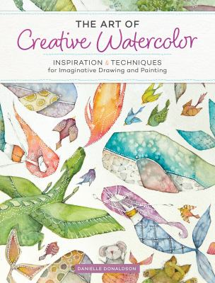 The art of creative watercolor :  inspiration & techniques for imaginative drawing and painting