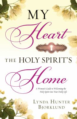 My heart, the holy spirit's home : a woman's guide to welcoming the holy spirit into your daily life