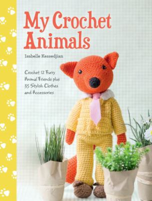 My crochet animals :  crochet 12 furry animal friends plus 35 stylish clothes and accessories