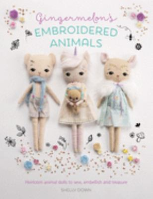 Gingermelon's embroidered animals :  heirloom animal dolls to sew, embellish, and treasure