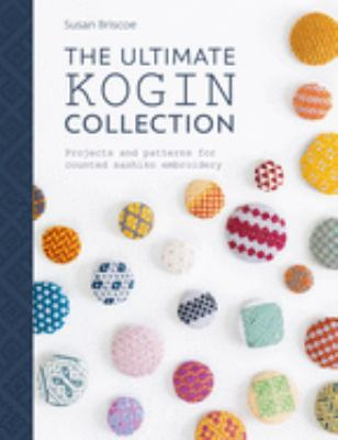 The Ultimate Kogin Collection :  Projects and Patterns for Counted Sashiko Embroidery