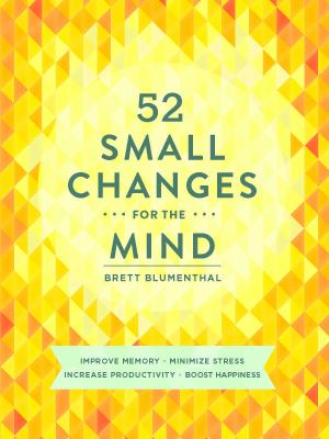 52 small changes for the mind : improve memory, minimize stress, increase productivity, boost happiness