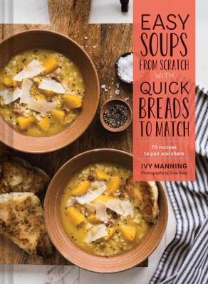 Easy soups from scratch with quick breads to match :  70 recipes to pair and share