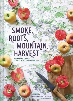 Smoke, roots, mountain, harvest :  recipes and stories inspired by my Appalachian home