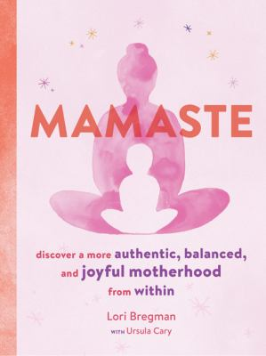Mamaste :  Discover a More Authentic, Balanced, and Joyful Motherhood from Within