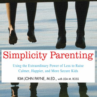 Simplicity parenting using the extraordinary power of less to raise calmer, happier, and more secure kids
