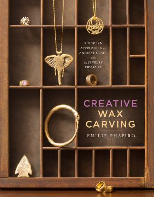 Creative wax carving :  a modern approach to an ancient craft with 15 jewelry projects.