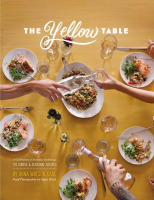 The yellow table :  a celebration of everyday gatherings : 110 simple & seasonal recipes