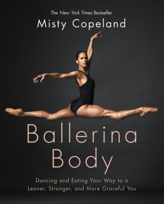 Ballerina body : dancing and eating your way to a leaner, stronger, and more graceful you