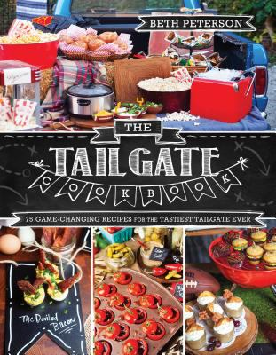 The tailgate cookbook :  75 game-changing recipes for the tastiest tailgate ever