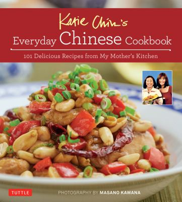 Katie Chin's everyday Chinese cookbook : 101 delicious recipes from my mother's kitchen.