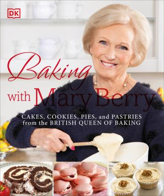 Baking with Mary Berry : [cakes, cookies, pies, and pastries from the British Queen of baking].