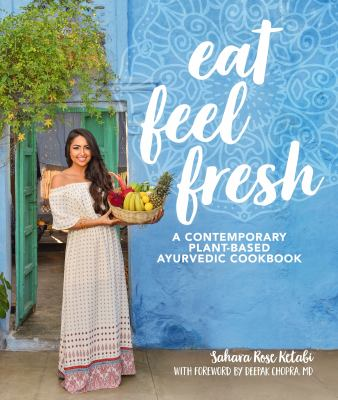 Eat feel fresh :  a contemporary plant-based ayurvedic cookbook