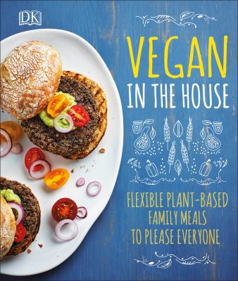 Vegan in the house :  Flexible Plant-Based Family Meals to Please Everyone