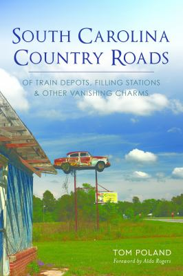 South Carolina Country Roads :  Of Train Depots, Filling Stations & Other Vanishing Charms