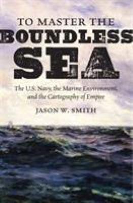 To master the boundless sea :  the U.S. Navy, the marine environment, and the cartography of empire