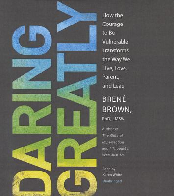 Daring Greatly How the Courage to Be Vulnerable Transforms the Way We Live, Love, Parent and Lead
