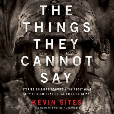 The things they cannot say : stories soldiers won't tell you about what they've seen, done, or failed to do in war