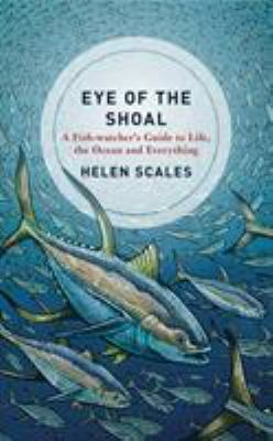 Eye of the shoal : a fishwatcher's guide to life, the oceans and everything