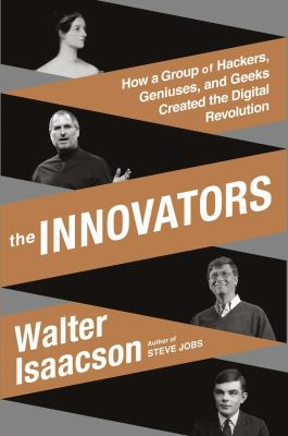 The innovators : how a group of inventors, hackers, geniuses, and geeks created the digital revolution