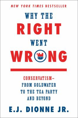 Why the right went wrong: conservatism-- from Goldwater to the Tea Party and beyond