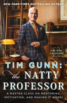 Tim Gunn : the natty professor : a master class on mentoring, motivating, and making it work!